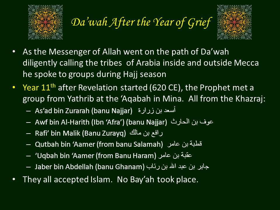 Da'wah After the Year of Grief As the Messenger of Allah went on the path of Da'wah diligently calling the tribes of Arabia inside and outside Mecca he spoke to groups during Hajj season Year 11 th after Revelation started (620 CE), the Prophet met a group from Yathrib at the 'Aqabah in Mina.