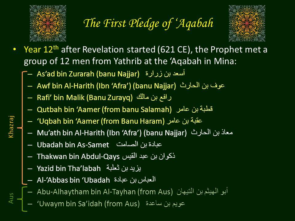 The First Pledge of 'Aqabah Year 12 th after Revelation started (621 CE), the Prophet met a group of 12 men from Yathrib at the 'Aqabah in Mina: – As'ad bin Zurarah (banu Najjar) أسعد بن زرارة – Awf bin Al-Harith (Ibn 'Afra') (banu Najjar) عوف بن الحارث – Rafi' bin Malik (Banu Zurayq) رافع بن مالك – Qutbah bin 'Aamer (from banu Salamah) قطبة بن عامر – 'Uqbah bin 'Aamer (from Banu Haram) عقبة بن عامر – Mu'ath bin Al-Harith (Ibn 'Afra') (banu Najjar) معاذ بن الحارث – Ubadah bin As-Samet عبادة بن الصامت – Thakwan bin Abdul-Qays ذكوان بن عبد القيس – Yazid bin Tha'labah يزيد بن ثعلبة – Al-'Abbas bin 'Ubadah العباس بن عبادة – Abu-Alhaytham bin Al-Tayhan (from Aus) أبو الهيثم بن التيهان – 'Uwaym bin Sa'idah (from Aus) عويم بن ساعدة Khazraj Aus