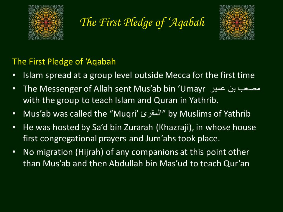 The First Pledge of 'Aqabah Islam spread at a group level outside Mecca for the first time The Messenger of Allah sent Mus'ab bin 'Umayr مصعب بن عمير with the group to teach Islam and Quran in Yathrib.