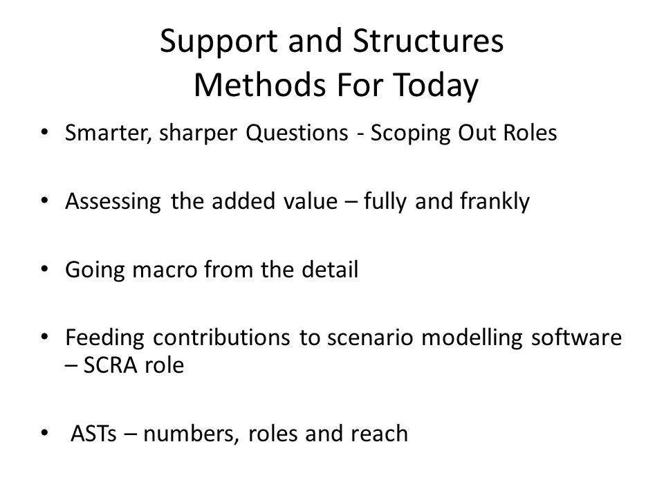 Support and Structures Methods For Today Smarter, sharper Questions - Scoping Out Roles Assessing the added value – fully and frankly Going macro from