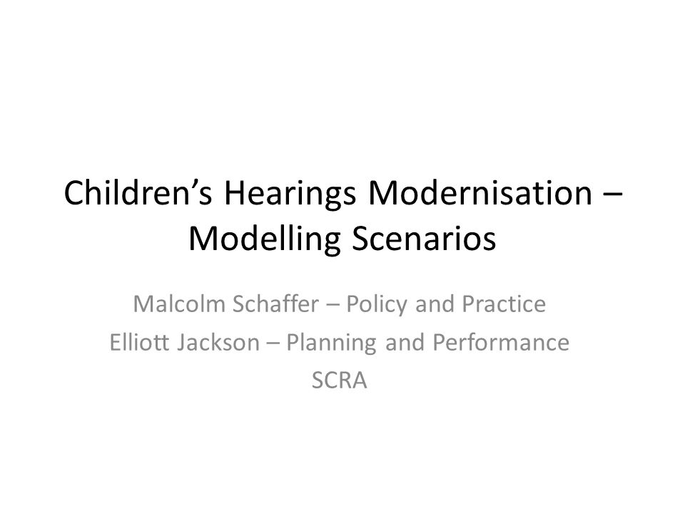 Children's Hearings Modernisation – Modelling Scenarios Malcolm Schaffer – Policy and Practice Elliott Jackson – Planning and Performance SCRA