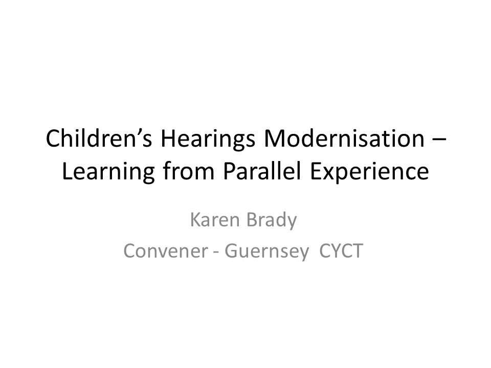 Children's Hearings Modernisation – Learning from Parallel Experience Karen Brady Convener - Guernsey CYCT