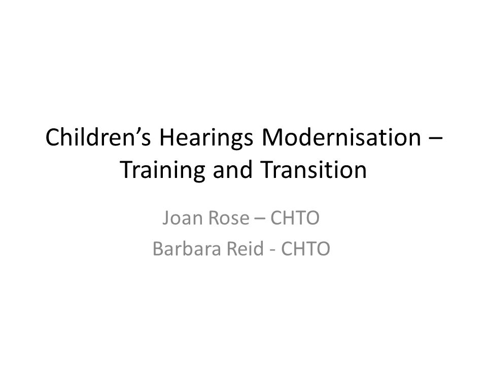 Children's Hearings Modernisation – Training and Transition Joan Rose – CHTO Barbara Reid - CHTO