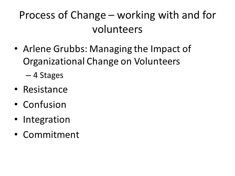 Process of Change – working with and for volunteers Arlene Grubbs: Managing the Impact of Organizational Change on Volunteers – 4 Stages Resistance Co
