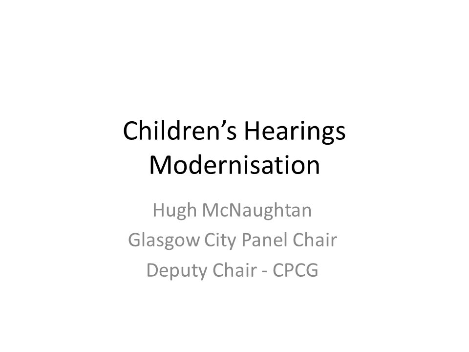 Children's Hearings Modernisation Hugh McNaughtan Glasgow City Panel Chair Deputy Chair - CPCG