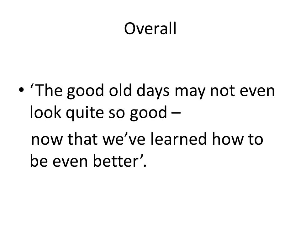 Overall 'The good old days may not even look quite so good – now that we've learned how to be even better'.
