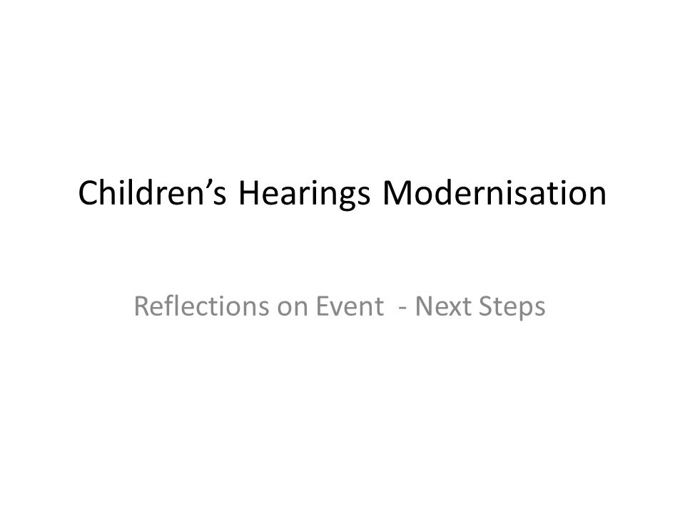 Children's Hearings Modernisation Reflections on Event - Next Steps