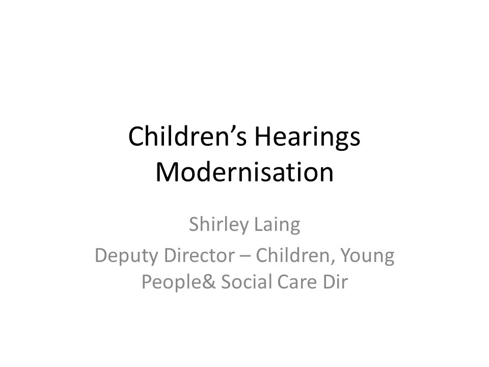 Children's Hearings Modernisation Shirley Laing Deputy Director – Children, Young People& Social Care Dir