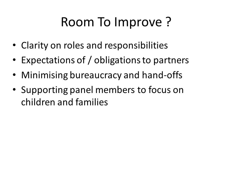 Room To Improve ? Clarity on roles and responsibilities Expectations of / obligations to partners Minimising bureaucracy and hand-offs Supporting pane