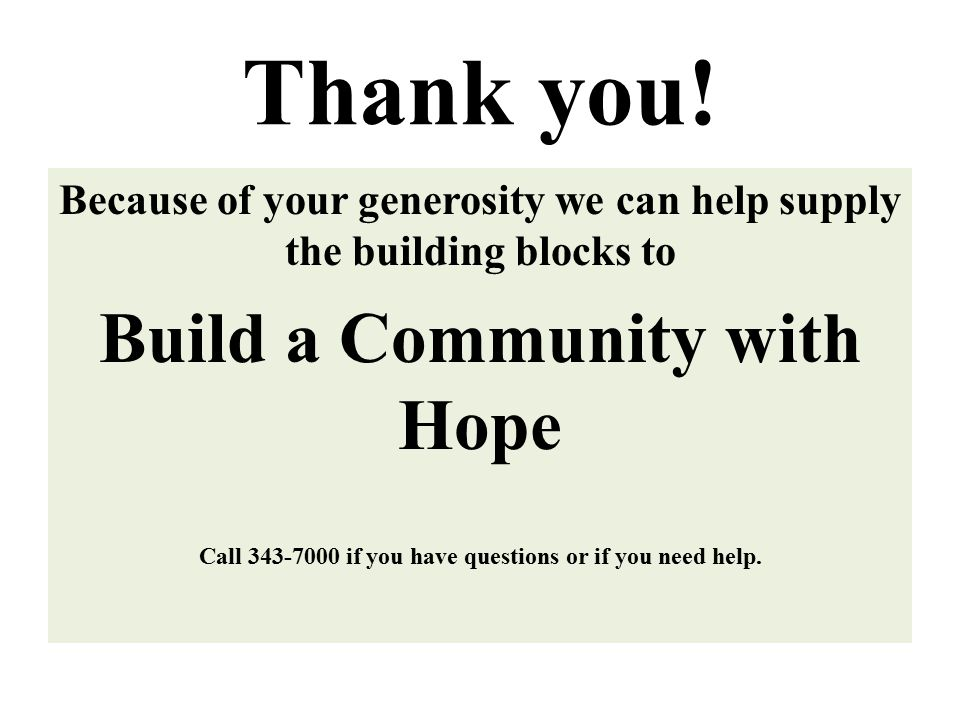 Thank you! Because of your generosity we can help supply the building blocks to Build a Community with Hope Call 343-7000 if you have questions or if