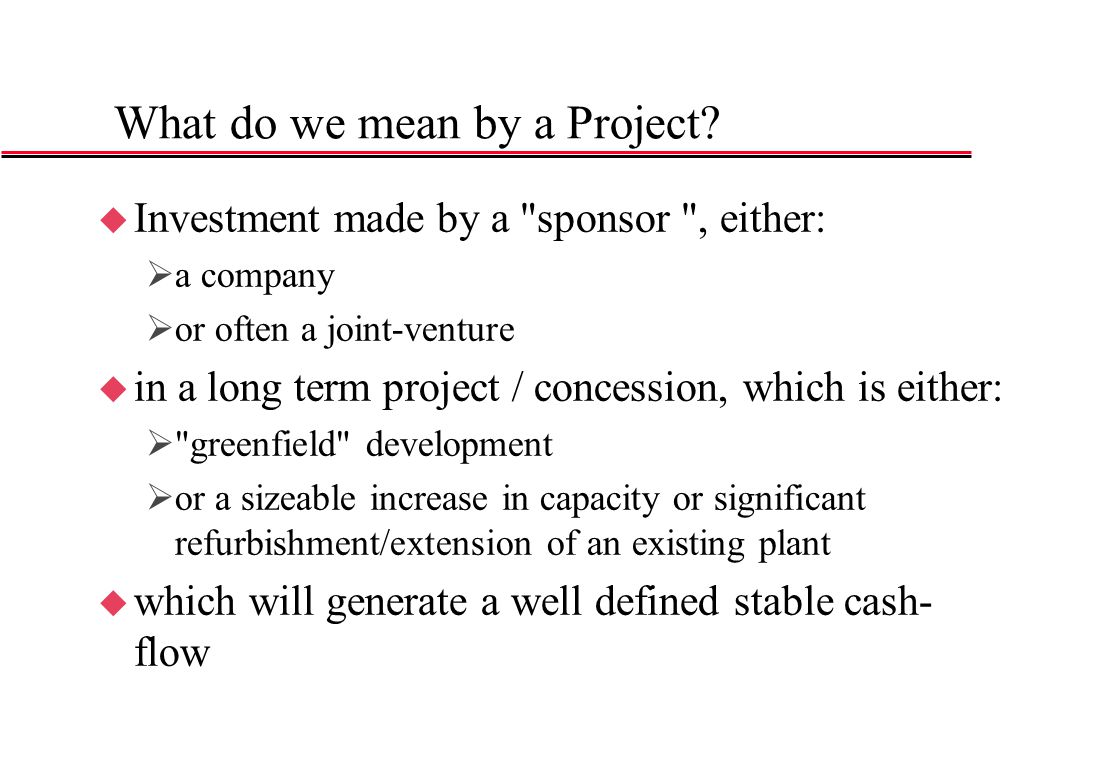 Project Finance : General Definition u Financing of a specific investment, the reimbursement of which is linked to and based upon the future cash-flows of the project, with limited recourse to the Sponsors of the project company u Project needs to be well defined conceptually and contractually u For Banks, Project Risk is between Capital Risk and Asset or Corporate Financing