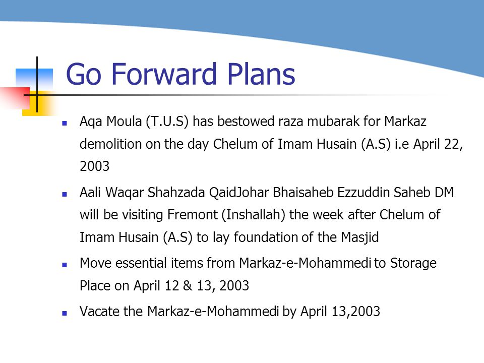 Aqa Moula (T.U.S) has bestowed raza mubarak for Markaz demolition on the day Chelum of Imam Husain (A.S) i.e April 22, 2003 Aali Waqar Shahzada QaidJohar Bhaisaheb Ezzuddin Saheb DM will be visiting Fremont (Inshallah) the week after Chelum of Imam Husain (A.S) to lay foundation of the Masjid Move essential items from Markaz-e-Mohammedi to Storage Place on April 12 & 13, 2003 Vacate the Markaz-e-Mohammedi by April 13,2003 Go Forward Plans