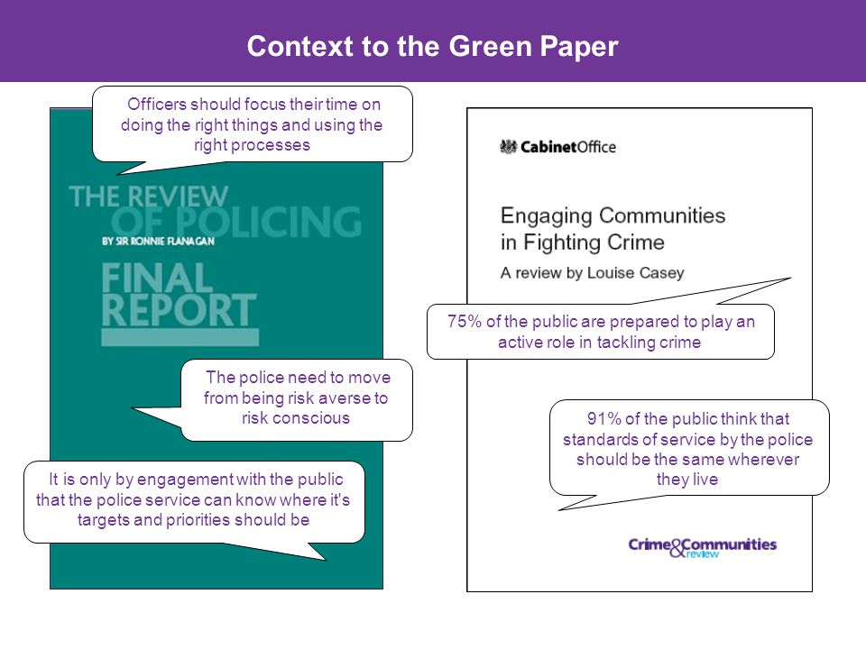 Context to the Green Paper Officers should focus their time on doing the right things and using the right processes It is only by engagement with the public that the police service can know where it s targets and priorities should be The police need to move from being risk averse to risk conscious 91% of the public think that standards of service by the police should be the same wherever they live 75% of the public are prepared to play an active role in tackling crime