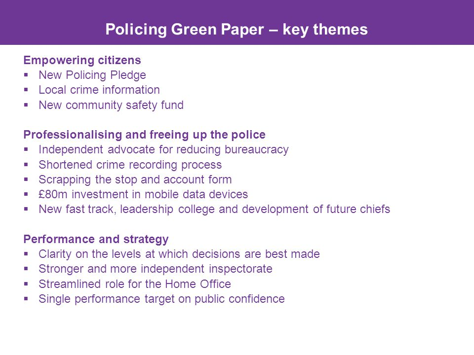 Policing Green Paper – key themes Empowering citizens  New Policing Pledge  Local crime information  New community safety fund Professionalising and freeing up the police  Independent advocate for reducing bureaucracy  Shortened crime recording process  Scrapping the stop and account form  £80m investment in mobile data devices  New fast track, leadership college and development of future chiefs Performance and strategy  Clarity on the levels at which decisions are best made  Stronger and more independent inspectorate  Streamlined role for the Home Office  Single performance target on public confidence