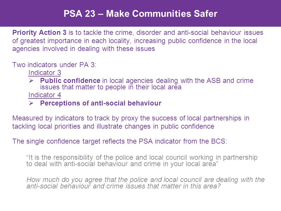 PSA 23 – Make Communities Safer Priority Action 3 is to tackle the crime, disorder and anti-social behaviour issues of greatest importance in each locality, increasing public confidence in the local agencies involved in dealing with these issues Two indicators under PA 3: Indicator 3  Public confidence in local agencies dealing with the ASB and crime issues that matter to people in their local area Indicator 4  Perceptions of anti-social behaviour Measured by indicators to track by proxy the success of local partnerships in tackling local priorities and illustrate changes in public confidence The single confidence target reflects the PSA indicator from the BCS: It is the responsibility of the police and local council working in partnership to deal with anti-social behaviour and crime in your local area How much do you agree that the police and local council are dealing with the anti-social behaviour and crime issues that matter in this area?