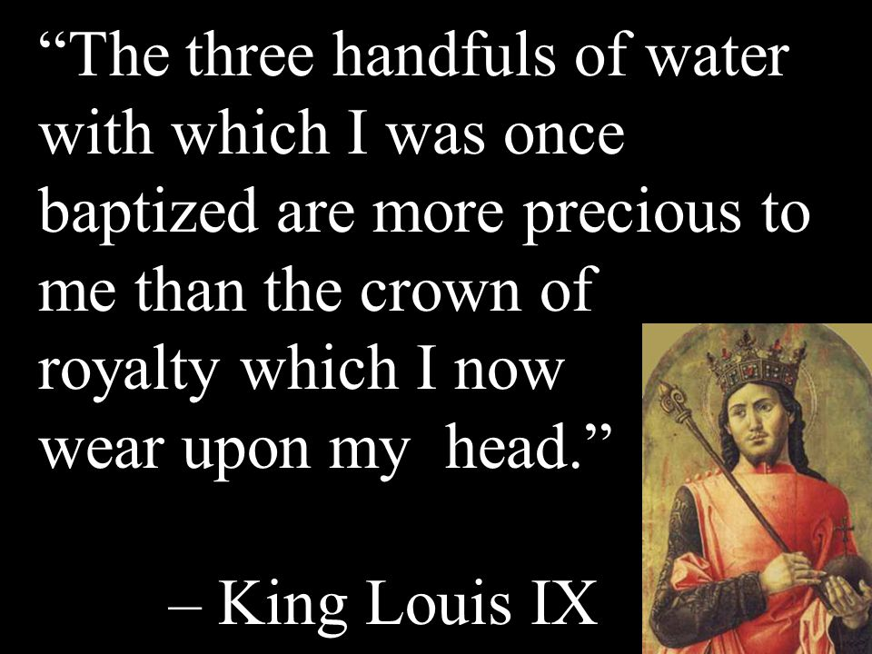 The three handfuls of water with which I was once baptized are more precious to me than the crown of royalty which I now wear upon my head. – King Louis IX