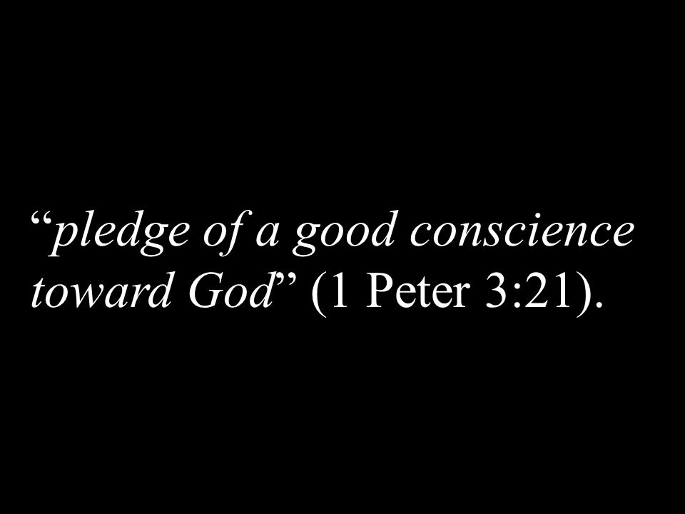 pledge of a good conscience toward God (1 Peter 3:21).