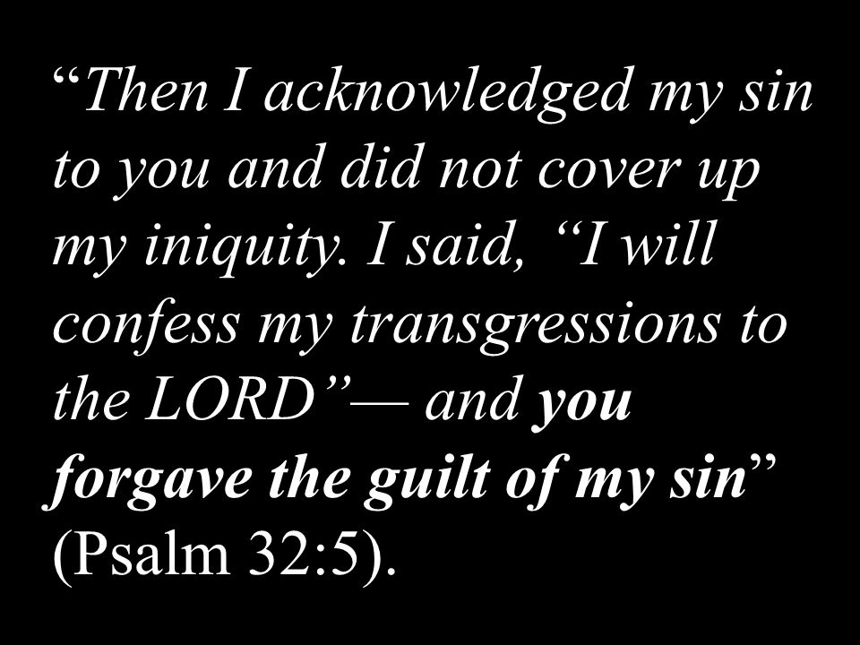 """Then I acknowledged my sin to you and did not cover up my iniquity. I said, ""I will confess my transgressions to the LORD""— and you forgave the guilt"