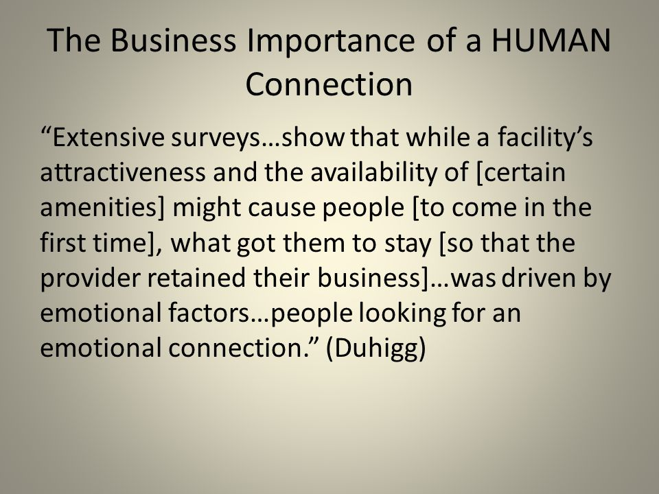 The Business Importance of a HUMAN Connection Extensive surveys…show that while a facility's attractiveness and the availability of [certain amenities] might cause people [to come in the first time], what got them to stay [so that the provider retained their business]…was driven by emotional factors…people looking for an emotional connection. (Duhigg)
