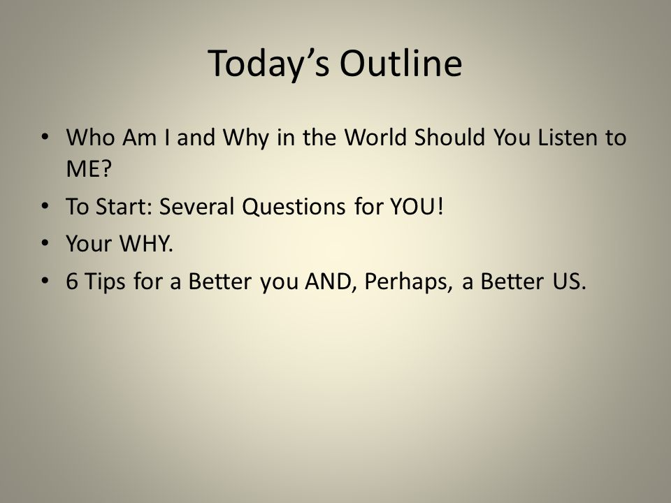 Today's Outline Who Am I and Why in the World Should You Listen to ME.