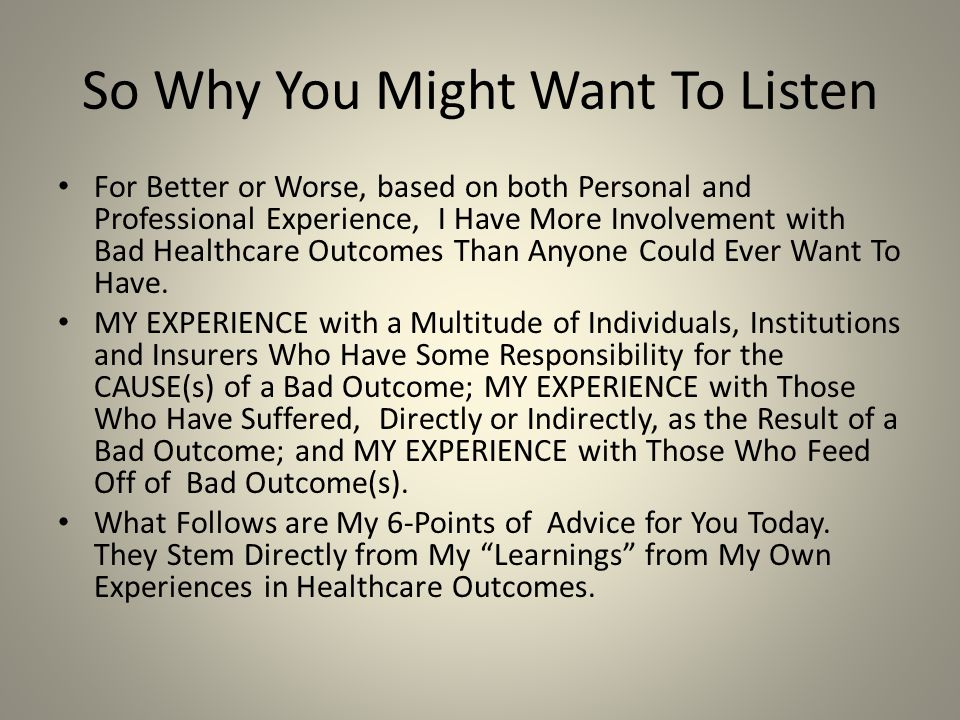 So Why You Might Want To Listen For Better or Worse, based on both Personal and Professional Experience, I Have More Involvement with Bad Healthcare Outcomes Than Anyone Could Ever Want To Have.