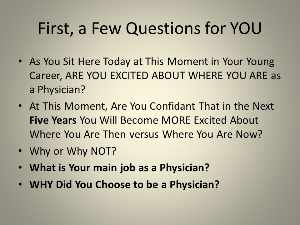 First, a Few Questions for YOU As You Sit Here Today at This Moment in Your Young Career, ARE YOU EXCITED ABOUT WHERE YOU ARE as a Physician.