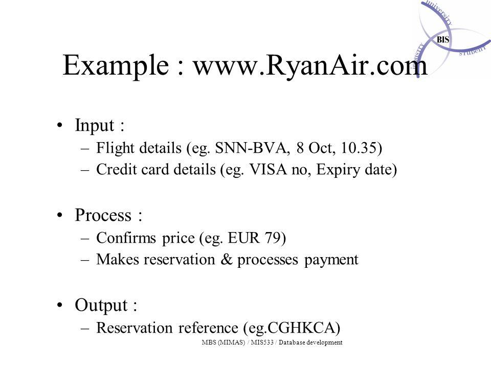 MBS (MIMAS) / MIS533 / Database development Example : www.RyanAir.com Input : –Flight details (eg.