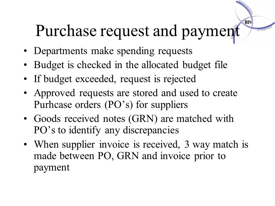 MBS (MIMAS) / MIS533 / Database development Purchase request and payment Departments make spending requests Budget is checked in the allocated budget file If budget exceeded, request is rejected Approved requests are stored and used to create Purhcase orders (PO's) for suppliers Goods received notes (GRN) are matched with PO's to identify any discrepancies When supplier invoice is received, 3 way match is made between PO, GRN and invoice prior to payment