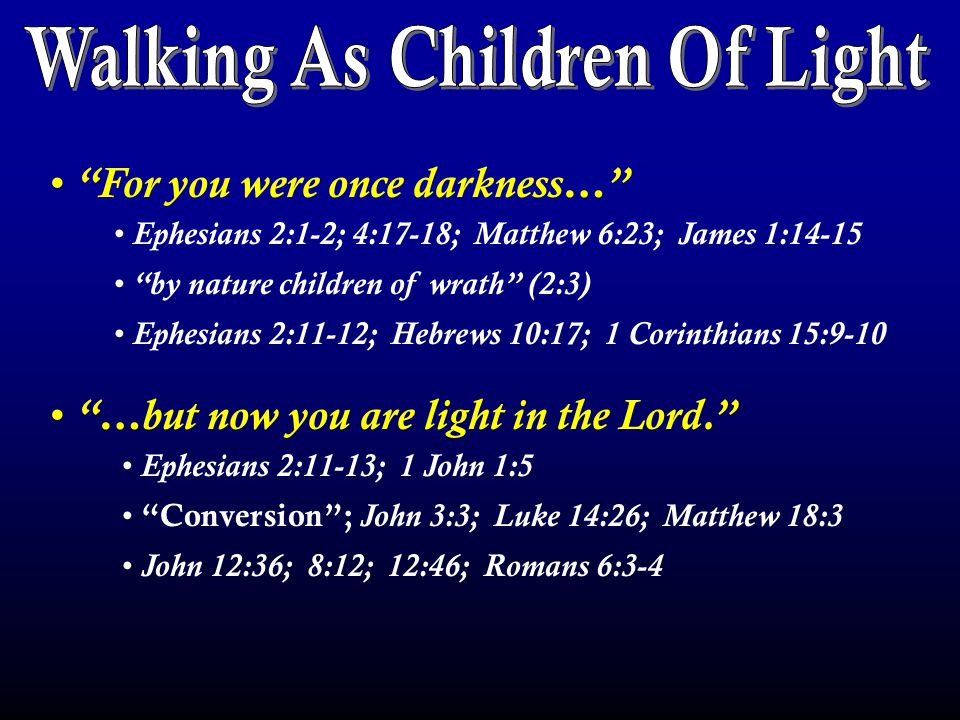 For you were once darkness… …but now you are light in the Lord. Ephesians 2:1-2; 4:17-18; Matthew 6:23; James 1:14-15 by nature children of wrath (2:3) Ephesians 2:11-12; Hebrews 10:17; 1 Corinthians 15:9-10 Ephesians 2:11-13; 1 John 1:5 Conversion ; John 3:3; Luke 14:26; Matthew 18:3 John 12:36; 8:12; 12:46; Romans 6:3-4
