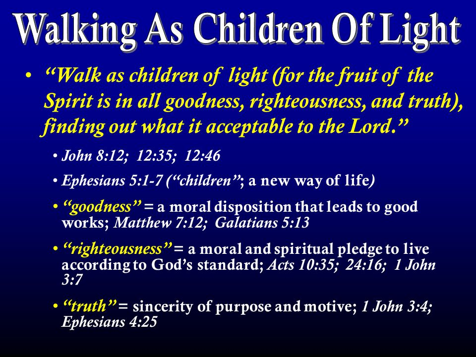 Walk as children of light (for the fruit of the Spirit is in all goodness, righteousness, and truth), finding out what it acceptable to the Lord. John 8:12; 12:35; 12:46 Ephesians 5:1-7 ( children ; a new way of life ) goodness = a moral disposition that leads to good works; Matthew 7:12; Galatians 5:13 righteousness = a moral and spiritual pledge to live according to God's standard; Acts 10:35; 24:16; 1 John 3:7 truth = sincerity of purpose and motive; 1 John 3:4; Ephesians 4:25 Philippians 2:13, 15-16 …finding out what is acceptable to the Lord. To become light in the Lord : Believe in Jesus as God's Son ( John 8:24 ) Repent of the sins you have committed ( Luke 13:3, 5 ) Confess your faith in Christ ( Matthew 10:32-33 ) Be baptized to be saved ( Mark 16:15-16 ) To return to the light : Repent of the sins you have committed ( Acts 8:22 ) Confess your sins to God ( 1 John 1:9 )