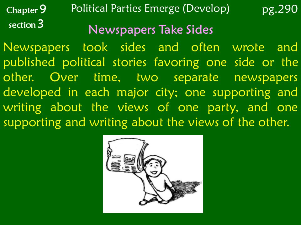 Newspapers Take Sides Chapter 9 section 3 Newspapers took sides and often wrote and published political stories favoring one side or the other. Over t