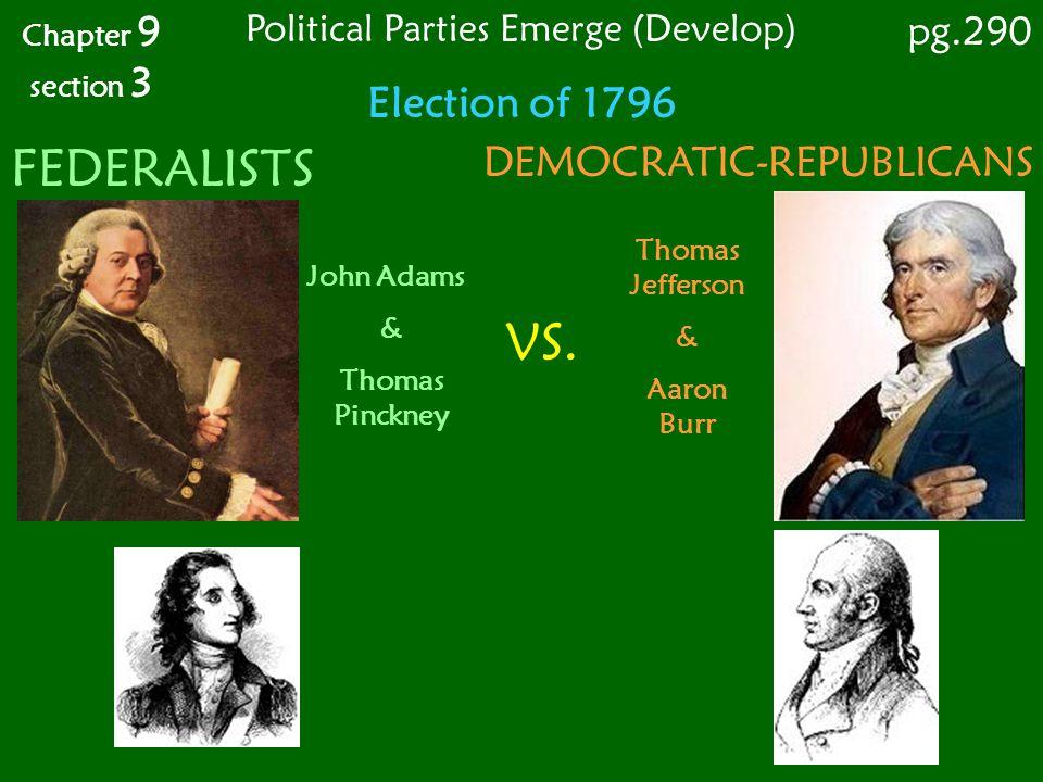 Election of 1796 Chapter 9 section 3 FEDERALISTS DEMOCRATIC-REPUBLICANS John Adams & Thomas Pinckney Thomas Jefferson & Aaron Burr VS. pg.290 Politica