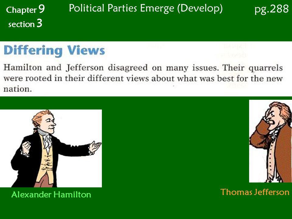 Chapter 9 section 3 pg.288 Political Parties Emerge (Develop) Alexander Hamilton Thomas Jefferson