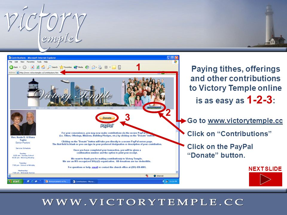 Paying tithes, offerings and other contributions to Victory Temple online is as easy as 1-2-3 : Go to www.victorytemple.ccwww.victorytemple.cc Click on Contributions Click on the PayPal Donate button.