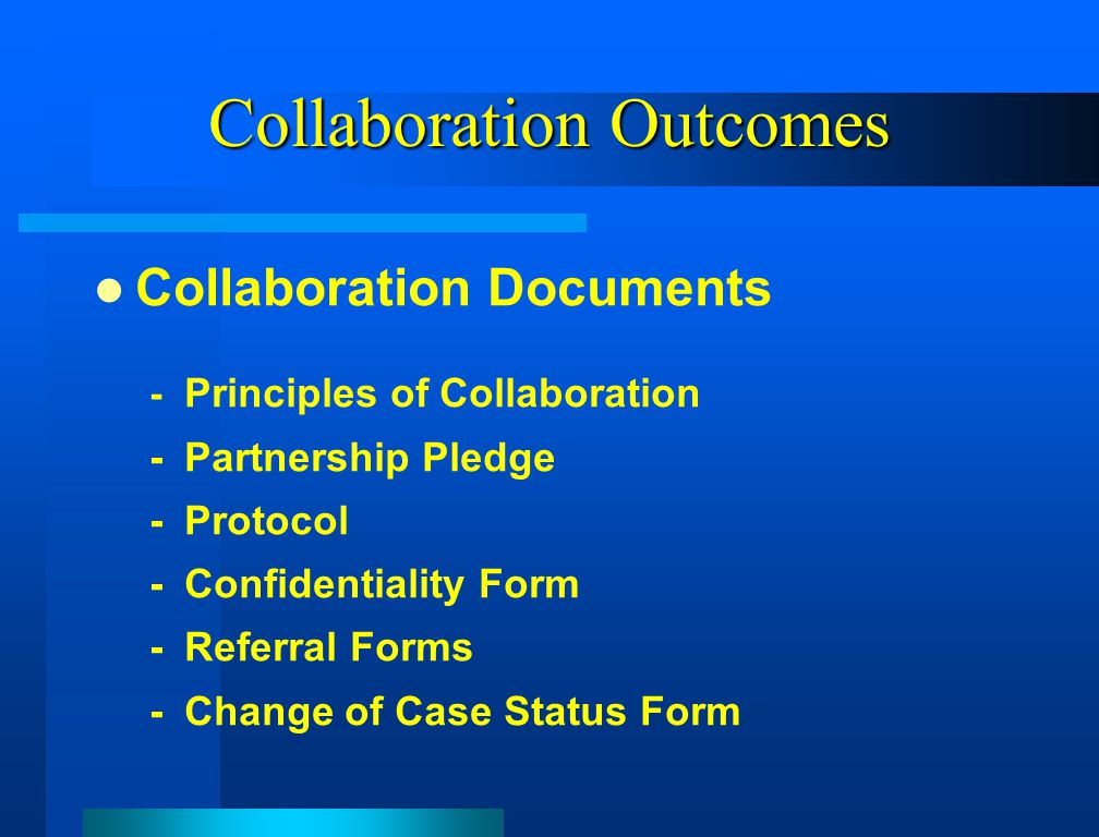 Collaboration Outcomes Collaboration Documents - Principles of Collaboration -Partnership Pledge -Protocol -Confidentiality Form -Referral Forms -Change of Case Status Form
