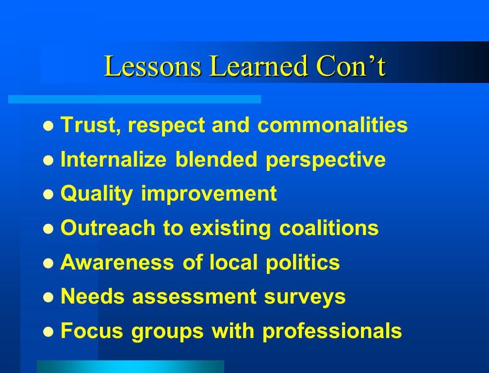 Lessons Learned Con't Trust, respect and commonalities Internalize blended perspective Quality improvement Outreach to existing coalitions Awareness of local politics Needs assessment surveys Focus groups with professionals