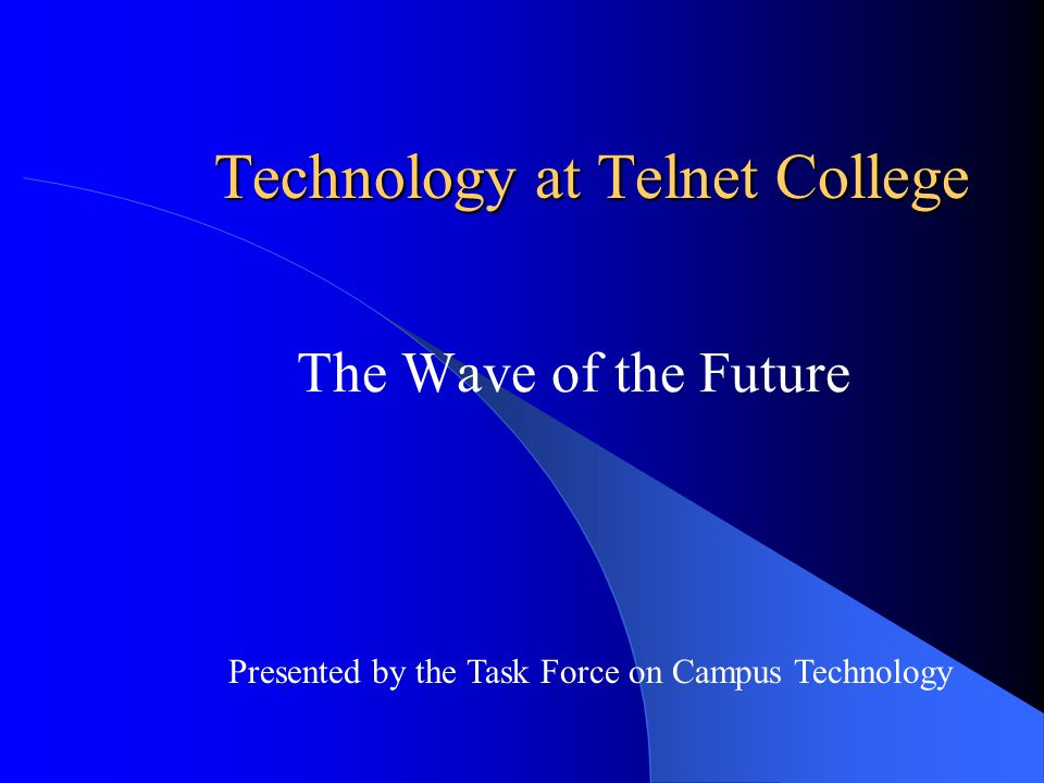 Technology at Telnet College The Wave of the Future Presented by the Task Force on Campus Technology