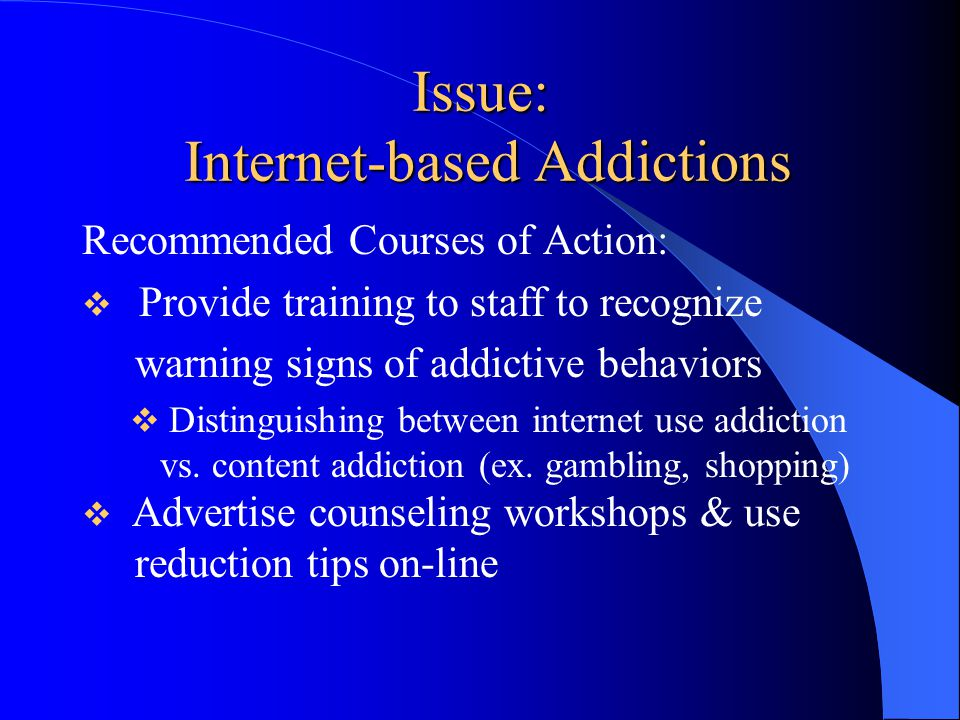Issue: Internet-based Addictions Recommended Courses of Action:  Provide training to staff to recognize warning signs of addictive behaviors  Distinguishing between internet use addiction vs.