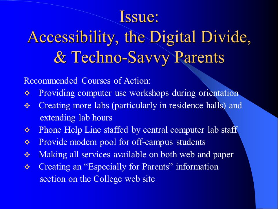 Issue: Accessibility, the Digital Divide, & Techno-Savvy Parents Recommended Courses of Action:  Providing computer use workshops during orientation  Creating more labs (particularly in residence halls) and extending lab hours  Phone Help Line staffed by central computer lab staff  Provide modem pool for off-campus students  Making all services available on both web and paper  Creating an Especially for Parents information section on the College web site