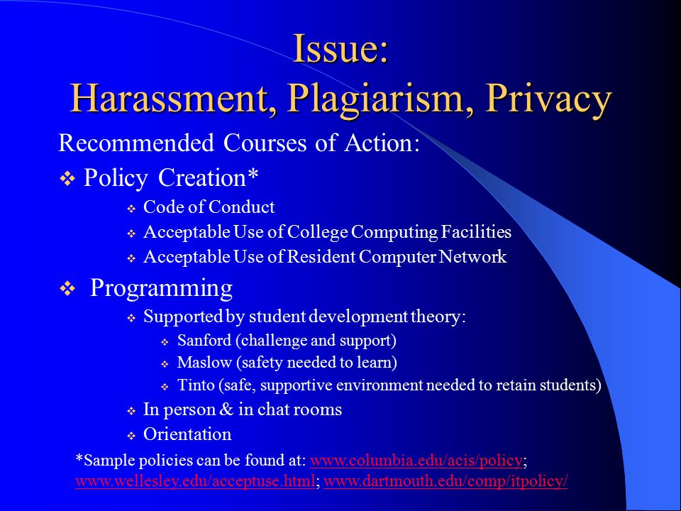 Issue: Harassment, Plagiarism, Privacy Recommended Courses of Action:  Policy Creation*  Code of Conduct  Acceptable Use of College Computing Facilities  Acceptable Use of Resident Computer Network  Programming  Supported by student development theory:  Sanford (challenge and support)  Maslow (safety needed to learn)  Tinto (safe, supportive environment needed to retain students)  In person & in chat rooms  Orientation *Sample policies can be found at: www.columbia.edu/acis/policy; www.wellesley.edu/acceptuse.html; www.dartmouth.edu/comp/itpolicy/www.columbia.edu/acis/policy www.wellesley.edu/acceptuse.htmlwww.dartmouth.edu/comp/itpolicy/