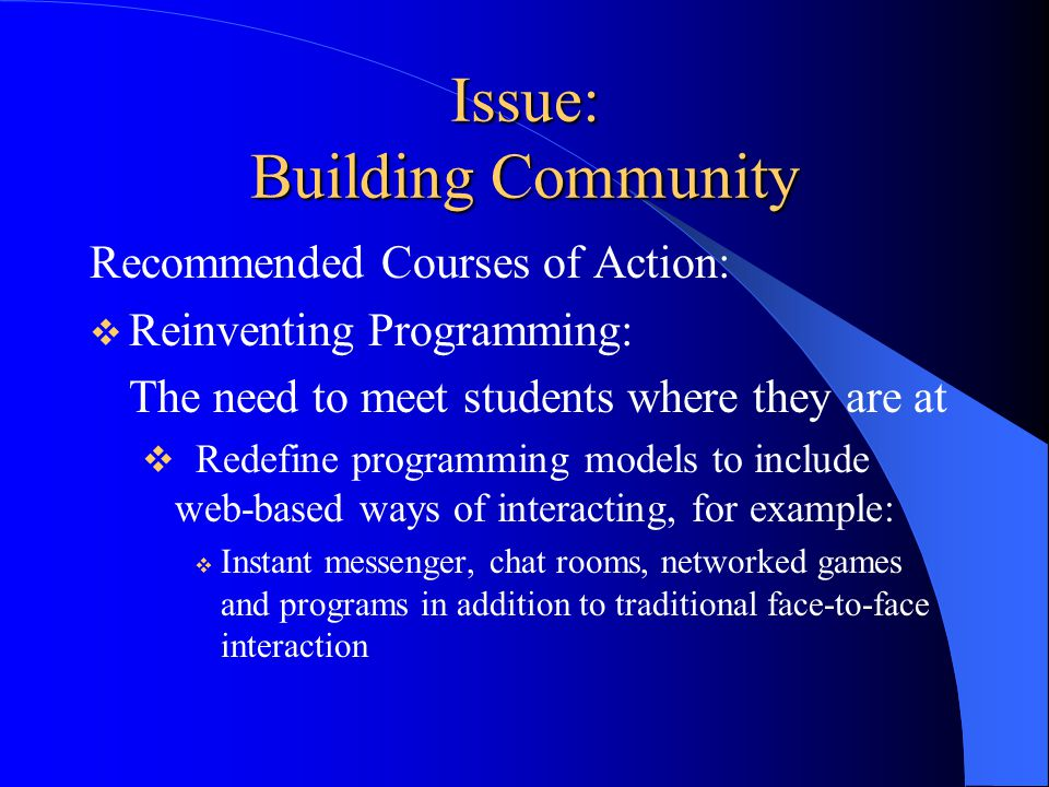 Issue: Building Community Recommended Courses of Action:  Reinventing Programming: The need to meet students where they are at  Redefine programming models to include web-based ways of interacting, for example:  Instant messenger, chat rooms, networked games and programs in addition to traditional face-to-face interaction