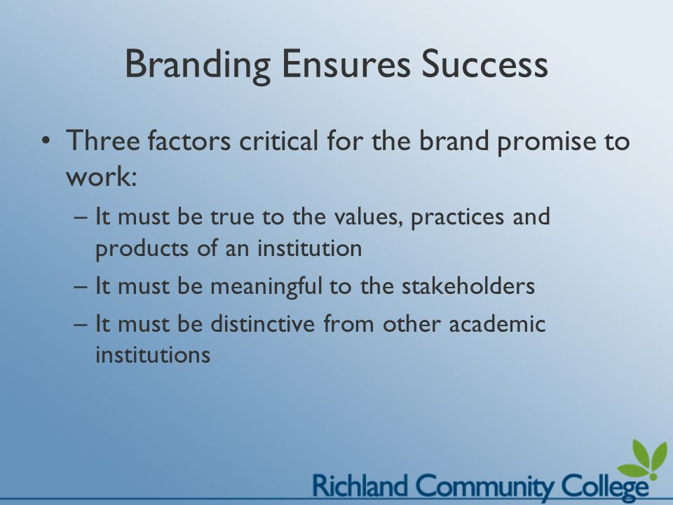 Branding Ensures Success Three factors critical for the brand promise to work: –It must be true to the values, practices and products of an institution –It must be meaningful to the stakeholders –It must be distinctive from other academic institutions
