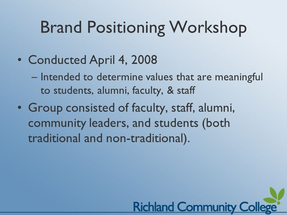 Brand Positioning Workshop Conducted April 4, 2008 –Intended to determine values that are meaningful to students, alumni, faculty, & staff Group consisted of faculty, staff, alumni, community leaders, and students (both traditional and non-traditional).