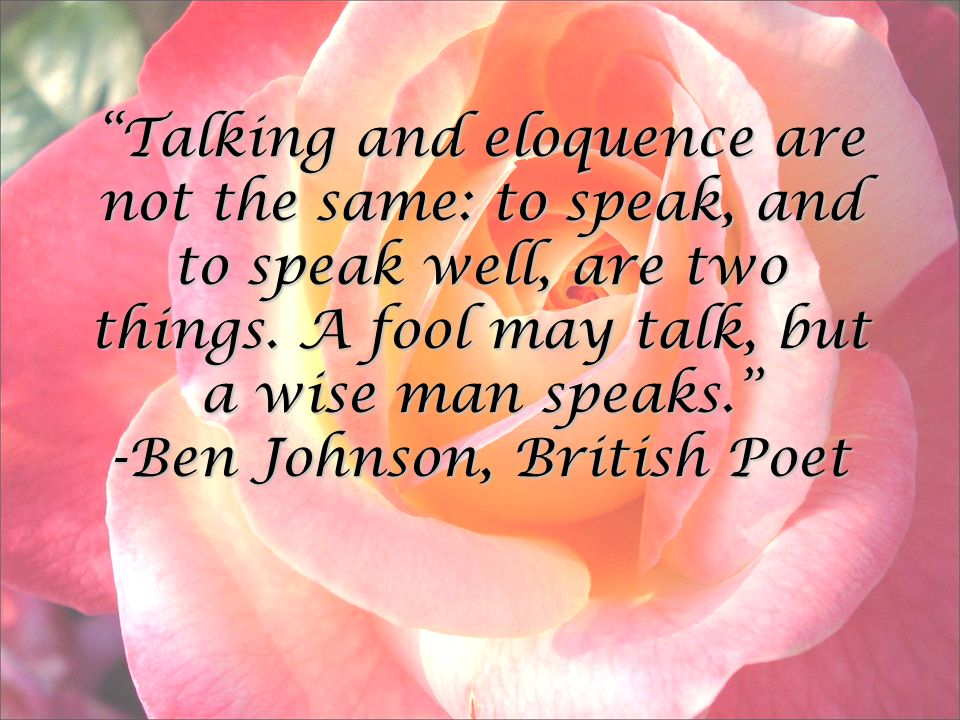 Talking and eloquence are not the same: to speak, and to speak well, are two things.