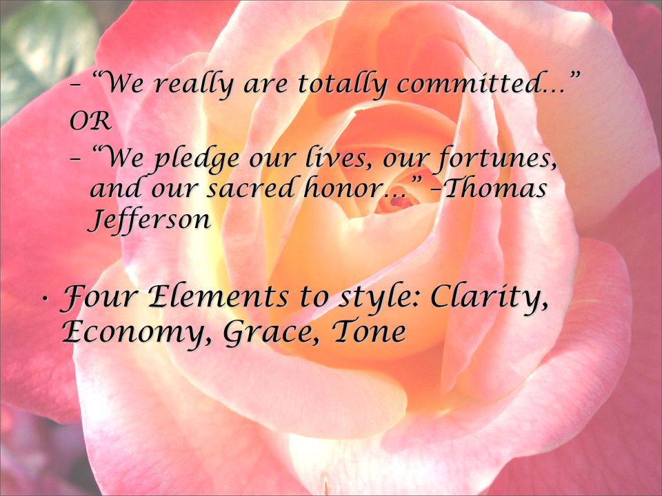 – We really are totally committed… OR – We pledge our lives, our fortunes, and our sacred honor… –Thomas Jefferson Four Elements to style: Clarity, Economy, Grace, ToneFour Elements to style: Clarity, Economy, Grace, Tone