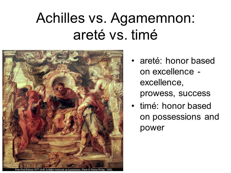 Achilles vs. Agamemnon: areté vs. timé areté: honor based on excellence - excellence, prowess, success timé: honor based on possessions and power