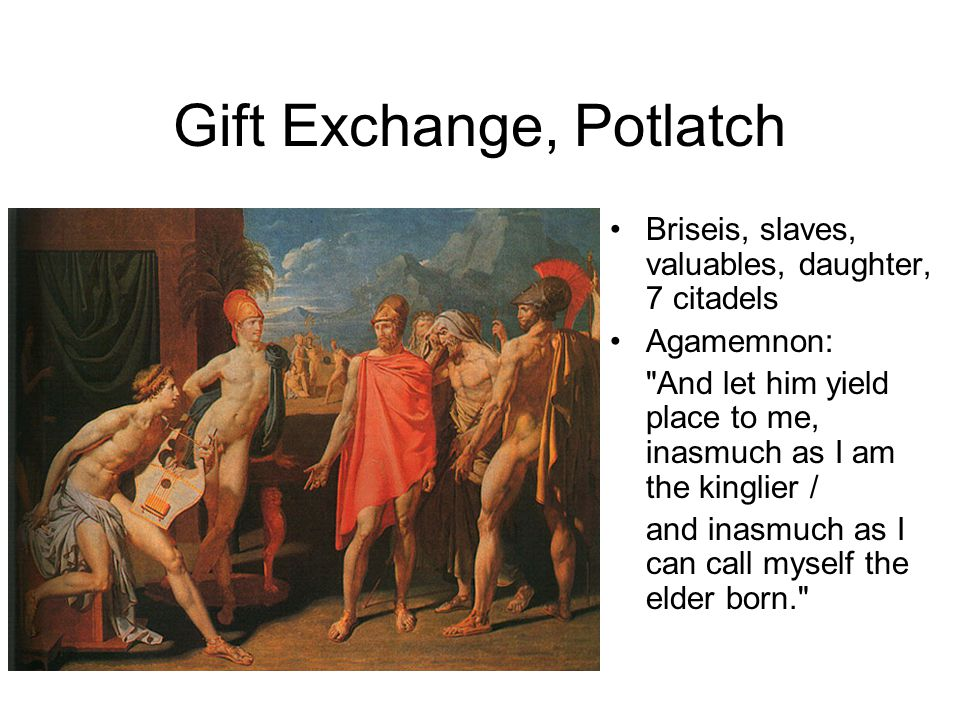 Gift Exchange, Potlatch Briseis, slaves, valuables, daughter, 7 citadels Agamemnon: And let him yield place to me, inasmuch as I am the kinglier / and inasmuch as I can call myself the elder born.