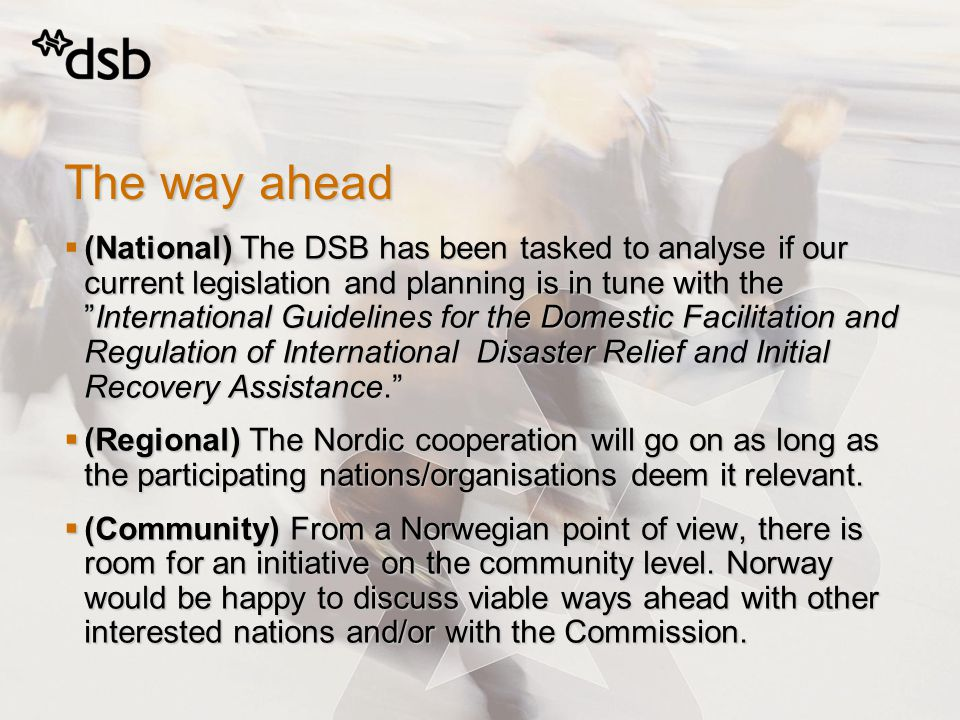 The way ahead  (National) The DSB has been tasked to analyse if our current legislation and planning is in tune with the International Guidelines for the Domestic Facilitation and Regulation of International Disaster Relief and Initial Recovery Assistance.  (Regional) The Nordic cooperation will go on as long as the participating nations/organisations deem it relevant.
