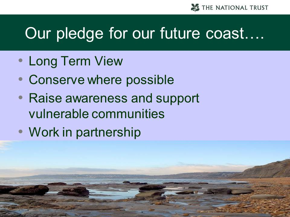 Our pledge for our future coast…. Long Term View Conserve where possible Raise awareness and support vulnerable communities Work in partnership