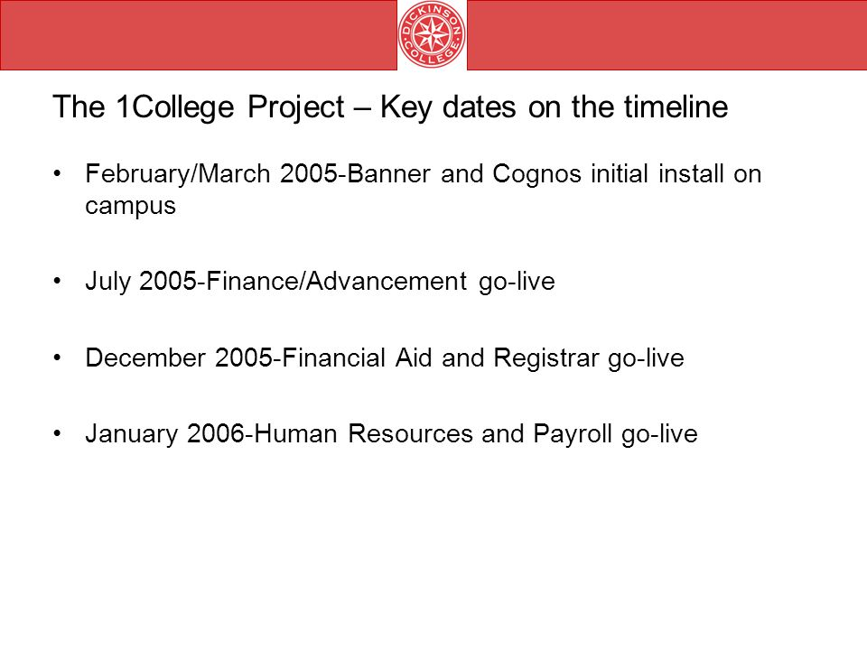 The 1College Project – Key dates on the timeline February/March 2005-Banner and Cognos initial install on campus July 2005-Finance/Advancement go-live December 2005-Financial Aid and Registrar go-live January 2006-Human Resources and Payroll go-live